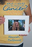 Portada de WHAT IN THE WORLD ARE YOU DOING WITH CANCER?: FACING THE UNTHINKABLE IN THE PRIME OF LIFE BY HANNAH MCGINNIS (2013-10-02)