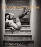 Portada de THE ART OF BOUDOIR PHOTOGRAPHY: HOW TO CREATE STUNNING PHOTOGRAPHS OF WOMEN BY MEOLA, CHRISTA 1 EDITION (2012)