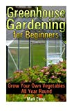 Portada de GREENHOUSE GARDENING FOR BEGINNERS: GROW YOUR OWN VEGETABLES ALL YEAR ROUND: (GARDENING FOR DUMMIES, HEALTHY FOOD) (SELF SUFFICIENT LIVING) BY MARK ELMER (2016-04-22)
