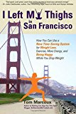 Portada de I LEFT MY THIGHS IN SAN FRANCISCO: HOW YOU CAN USE A NEW TIME-SAVING SYSTEM FOR WEIGHT LOSS, EXERCISE, MORE ENERGY, AND BEING HAPPY WHILE YOU DROP WEIGHT BY TOM MARCOUX (2015-06-15)