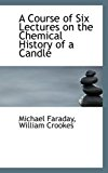 Portada de A COURSE OF SIX LECTURES ON THE CHEMICAL HISTORY OF A CANDLE BY WILLIAM CROOKES MICHAEL FARADAY (2008-10-09)