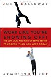 Portada de WORK LIKE YOU'RE SHOWING OFF: THE JOY, JAZZ, AND KICK OF BEING BETTER TOMORROW THAN YOU WERE TODAY BY JOE CALLOWAY (2007-06-22)
