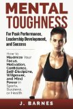 Portada de MENTAL TOUGHNESS FOR PEAK PERFORMANCE, LEADERSHIP DEVELOPMENT, AND SUCCESS: HOW TO MAXIMIZE YOUR FOCUS, MOTIVATION, CONFIDENCE, SELF-DISCIPLINE, WILLPOWER, AND MIND POWER IN SPORTS, BUSINESS OR HEALTH BY BARNES, J. (2014) PAPERBACK